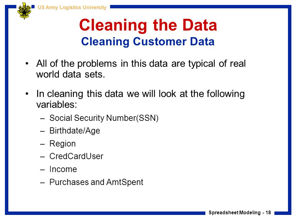 Spreadsheet Modeling - 18 US Army Logistics University Cleaning the Data Cleaning Customer Data All of the problems in this data are typical of real w