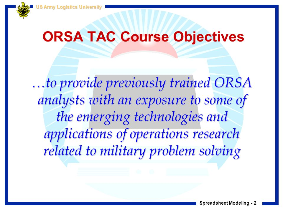 Spreadsheet Modeling - 2 US Army Logistics University ORSA TAC Course Objectives …to provide previously trained ORSA analysts with an exposure to some