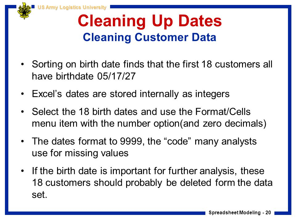 Spreadsheet Modeling - 20 US Army Logistics University Cleaning Up Dates Cleaning Customer Data Sorting on birth date finds that the first 18 customer