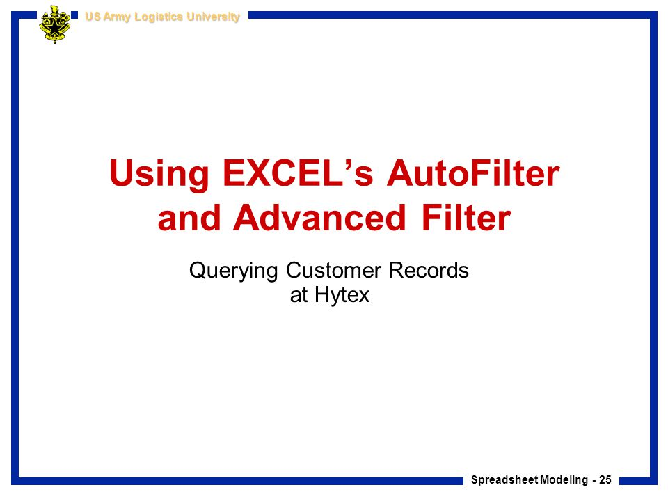 Spreadsheet Modeling - 25 US Army Logistics University Using EXCEL's AutoFilter and Advanced Filter Querying Customer Records at Hytex