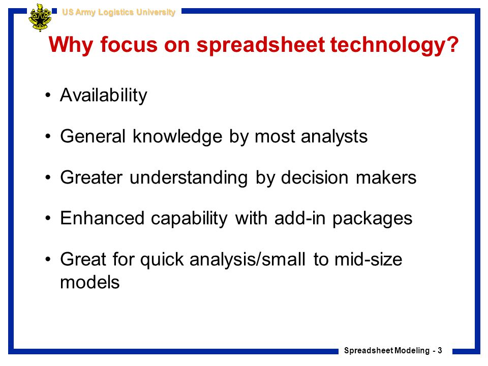 Spreadsheet Modeling - 4 US Army Logistics University Course Materials Course based on material from textbooks Practical Management Science and Managerial Statistics (Winston, Albright, Zappe) –Example based learning –EXCEL workbooks included –Covers more than we can cover in a one week class Use of Decision Tools Suite software –@Risk, Stat Tools, PrecisionTree, TopRank plus others –http://www.palisade.com/decisiontools_suite/default.asphttp://www.palisade.com/decisiontools_suite/default.asp Student CD contains: –All course slides and spreadsheet examples used in class –StatPro and Solver Table add-in packages plus others