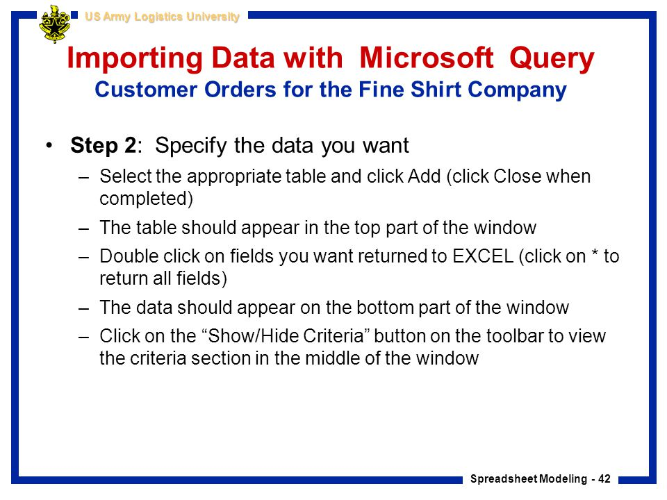 Spreadsheet Modeling - 42 US Army Logistics University Importing Data with Microsoft Query Customer Orders for the Fine Shirt Company Step 2: Specify