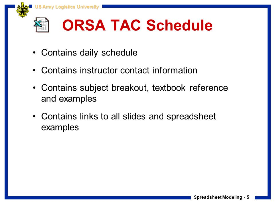 Spreadsheet Modeling - 5 US Army Logistics University ORSA TAC Schedule Contains daily schedule Contains instructor contact information Contains subje