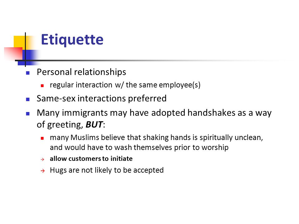 Etiquette Personal relationships regular interaction w/ the same employee(s) Same-sex interactions preferred Many immigrants may have adopted handshakes as a way of greeting, BUT: many Muslims believe that shaking hands is spiritually unclean, and would have to wash themselves prior to worship  allow customers to initiate  Hugs are not likely to be accepted