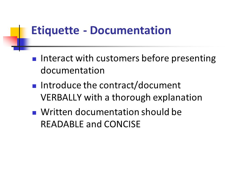 Etiquette - Documentation Interact with customers before presenting documentation Introduce the contract/document VERBALLY with a thorough explanation Written documentation should be READABLE and CONCISE