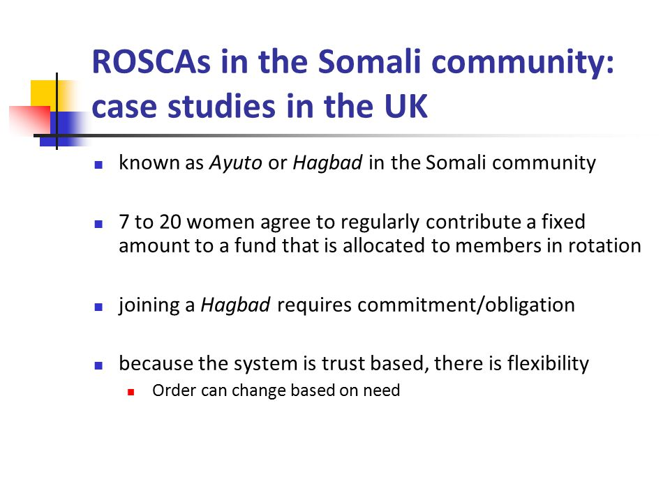 ROSCAs in the Somali community: case studies in the UK known as Ayuto or Hagbad in the Somali community 7 to 20 women agree to regularly contribute a fixed amount to a fund that is allocated to members in rotation joining a Hagbad requires commitment/obligation because the system is trust based, there is flexibility Order can change based on need