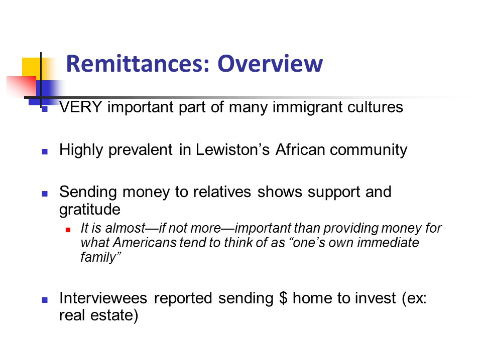 Remittances: Overview VERY important part of many immigrant cultures Highly prevalent in Lewiston's African community Sending money to relatives shows support and gratitude It is almost—if not more—important than providing money for what Americans tend to think of as one's own immediate family Interviewees reported sending $ home to invest (ex: real estate)