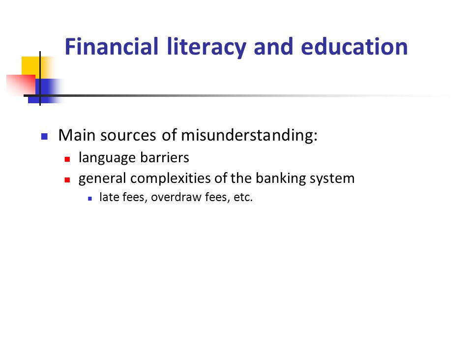 Financial literacy and education Main sources of misunderstanding: language barriers general complexities of the banking system late fees, overdraw fees, etc.