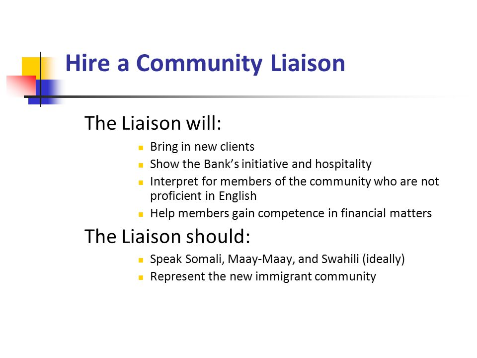 Hire a Community Liaison The Liaison will: Bring in new clients Show the Bank's initiative and hospitality Interpret for members of the community who are not proficient in English Help members gain competence in financial matters The Liaison should: Speak Somali, Maay-Maay, and Swahili (ideally) Represent the new immigrant community