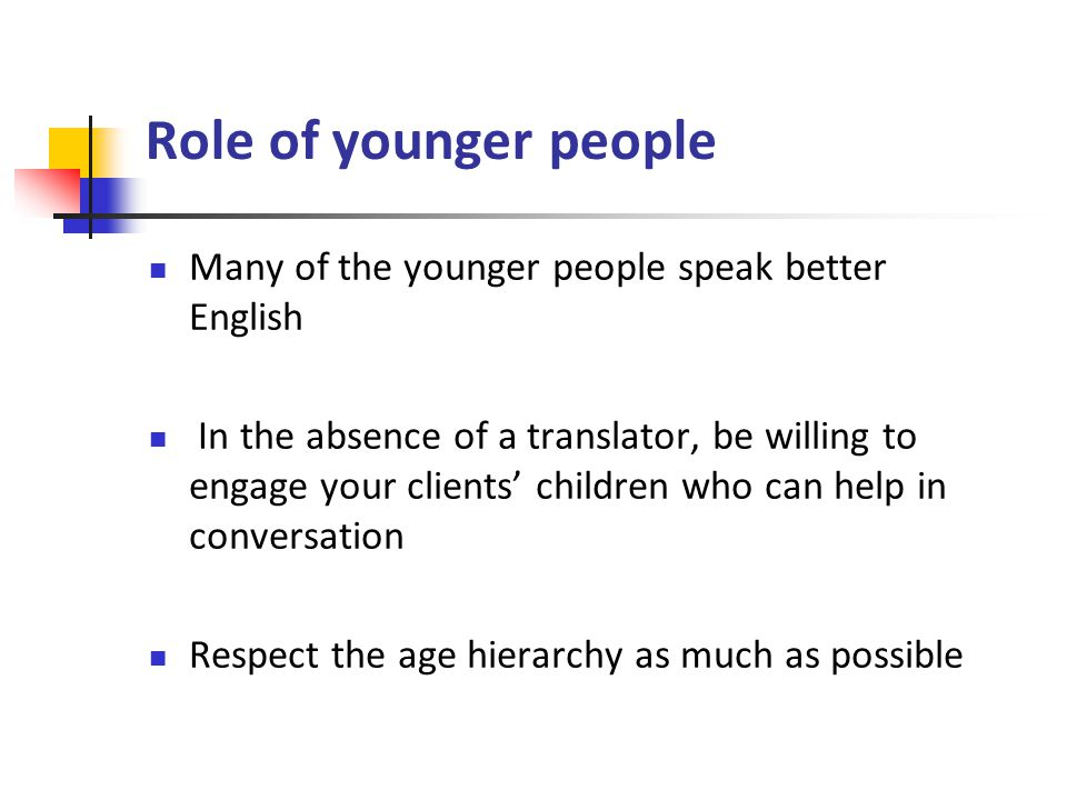 Role of younger people Many of the younger people speak better English In the absence of a translator, be willing to engage your clients' children who can help in conversation Respect the age hierarchy as much as possible