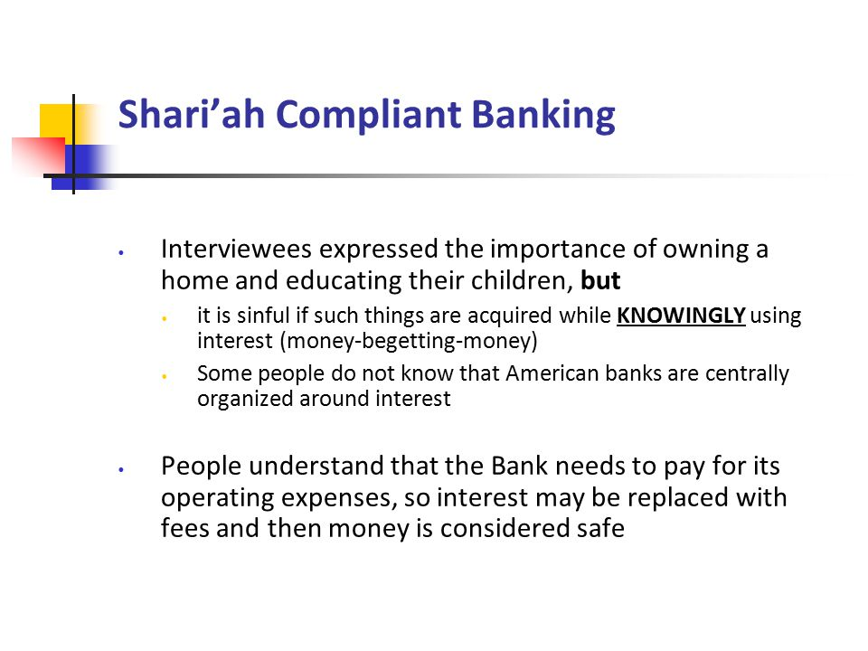 Shari'ah Compliant Banking Interviewees expressed the importance of owning a home and educating their children, but it is sinful if such things are acquired while KNOWINGLY using interest (money-begetting-money) Some people do not know that American banks are centrally organized around interest People understand that the Bank needs to pay for its operating expenses, so interest may be replaced with fees and then money is considered safe