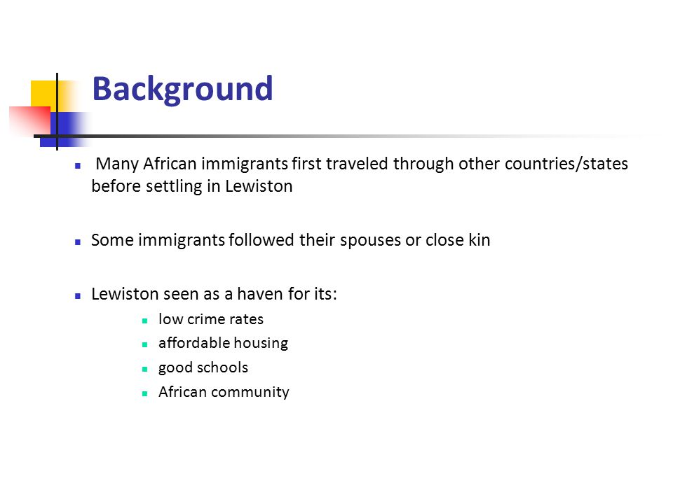 Background Many African immigrants first traveled through other countries/states before settling in Lewiston Some immigrants followed their spouses or close kin Lewiston seen as a haven for its: low crime rates affordable housing good schools African community
