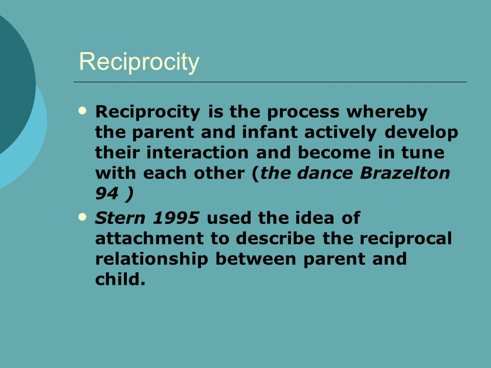 Reciprocity Reciprocity is the process whereby the parent and infant actively develop their interaction and become in tune with each other (the dance Brazelton 94 ) Stern 1995 used the idea of attachment to describe the reciprocal relationship between parent and child.