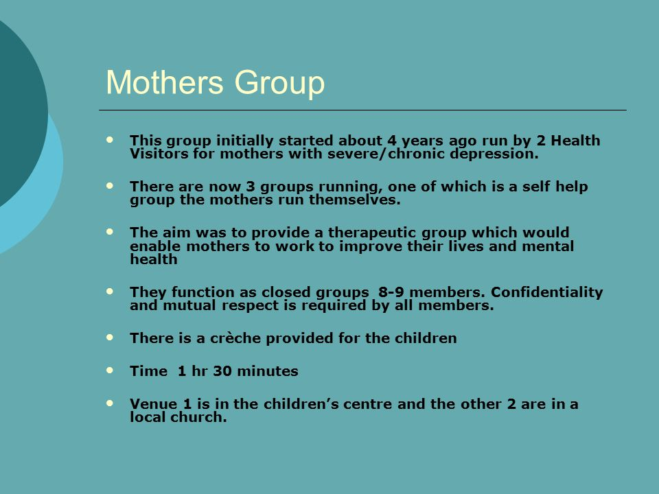 Mothers Group This group initially started about 4 years ago run by 2 Health Visitors for mothers with severe/chronic depression.