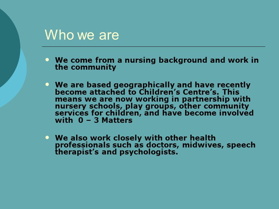 Who we are We come from a nursing background and work in the community We are based geographically and have recently become attached to Children's Centre's.