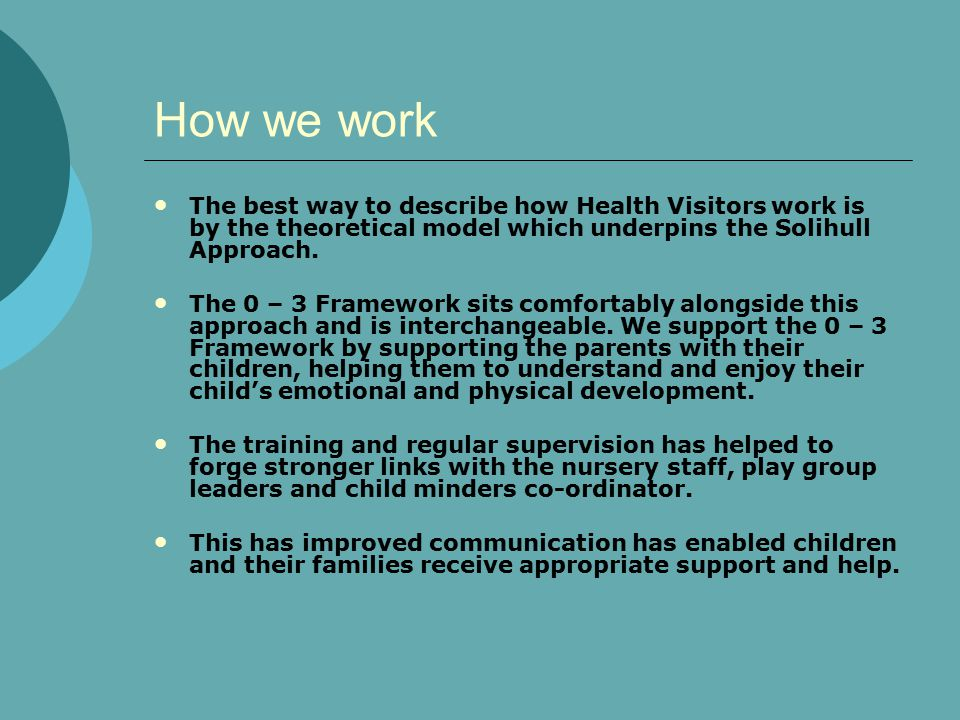 How we work The best way to describe how Health Visitors work is by the theoretical model which underpins the Solihull Approach.