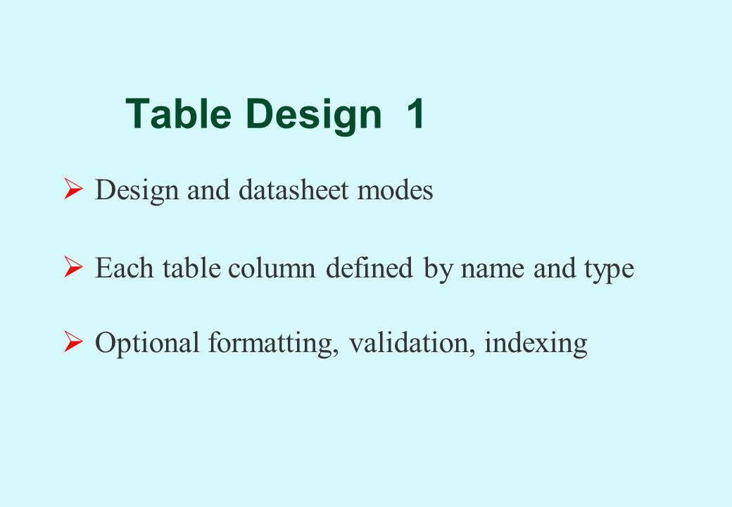 Table Design 1  Design and datasheet modes  Each table column defined by name and type  Optional formatting, validation, indexing