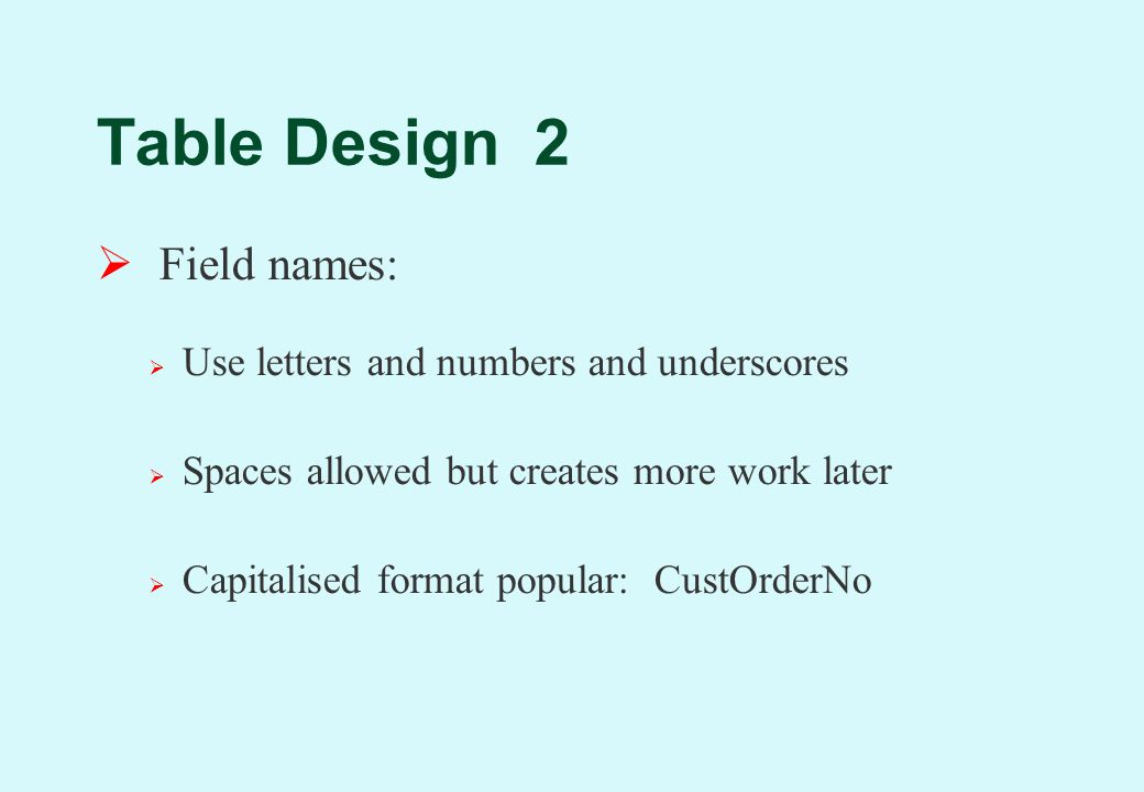 Table Design 2  Field names:  Use letters and numbers and underscores  Spaces allowed but creates more work later  Capitalised format popular: CustOrderNo