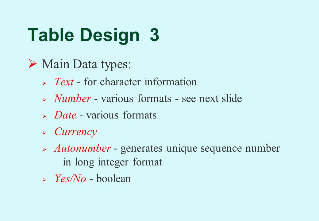 Table Design 3  Main Data types:  Text - for character information  Number - various formats - see next slide  Date - various formats  Currency  Autonumber - generates unique sequence number in long integer format  Yes/No - boolean