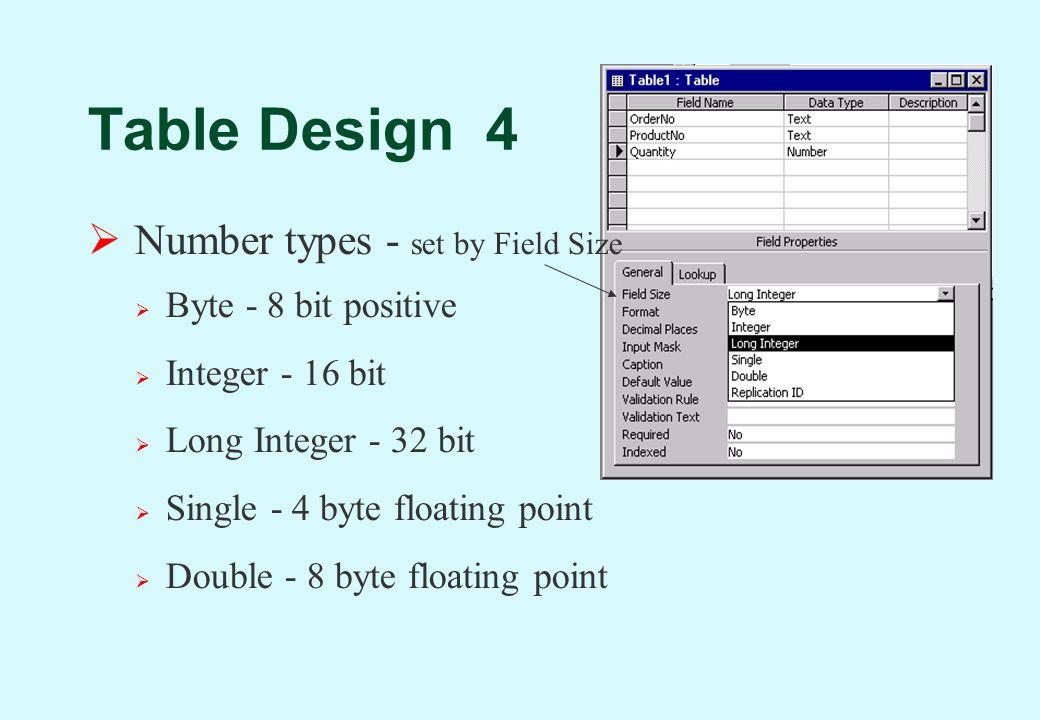 Table Design 4  Number types - set by Field Size  Byte - 8 bit positive  Integer - 16 bit  Long Integer - 32 bit  Single - 4 byte floating point  Double - 8 byte floating point