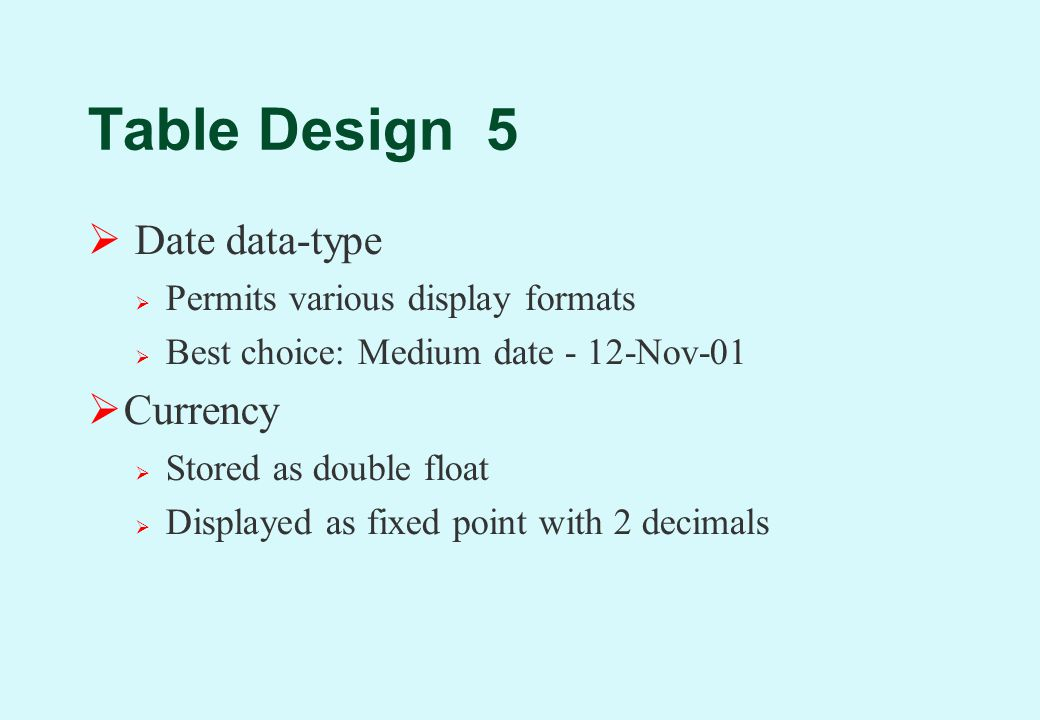 Table Design 5  Date data-type  Permits various display formats  Best choice: Medium date - 12-Nov-01  Currency  Stored as double float  Displayed as fixed point with 2 decimals