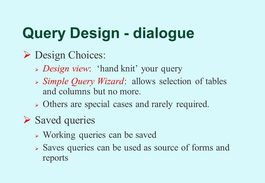  Design Choices:  Design view: 'hand knit' your query  Simple Query Wizard: allows selection of tables and columns but no more.