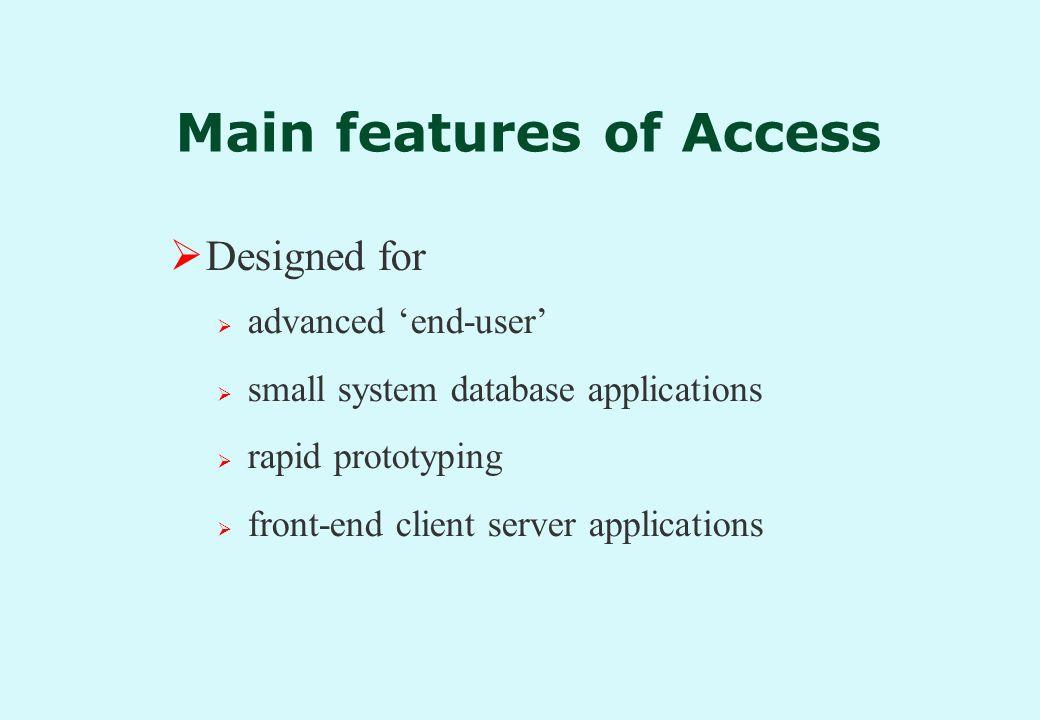 Main features of Access  Designed for  advanced 'end-user'  small system database applications  rapid prototyping  front-end client server applications