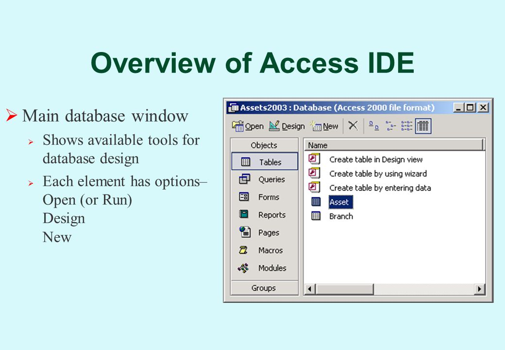 Overview of Access IDE  Main database window  Shows available tools for database design  Each element has options– Open (or Run) Design New