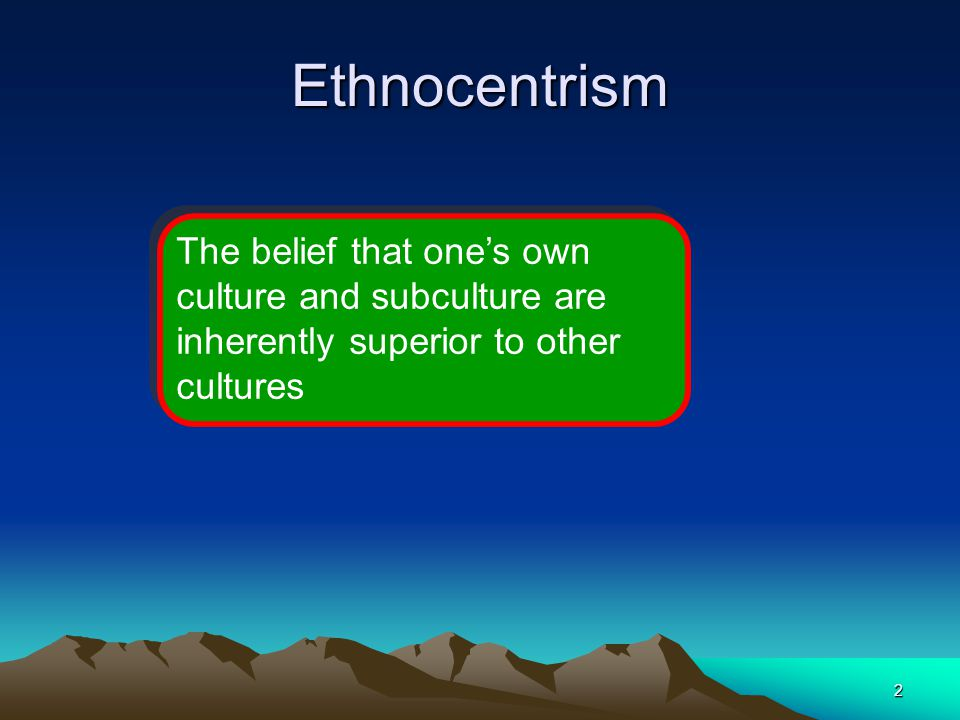 2 Ethnocentrism The belief that one's own culture and subculture are inherently superior to other cultures