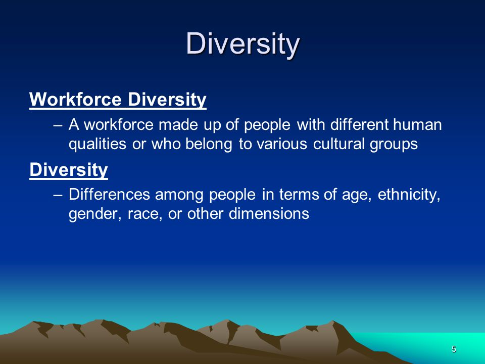 5 Diversity Workforce Diversity –A workforce made up of people with different human qualities or who belong to various cultural groups Diversity –Differences among people in terms of age, ethnicity, gender, race, or other dimensions