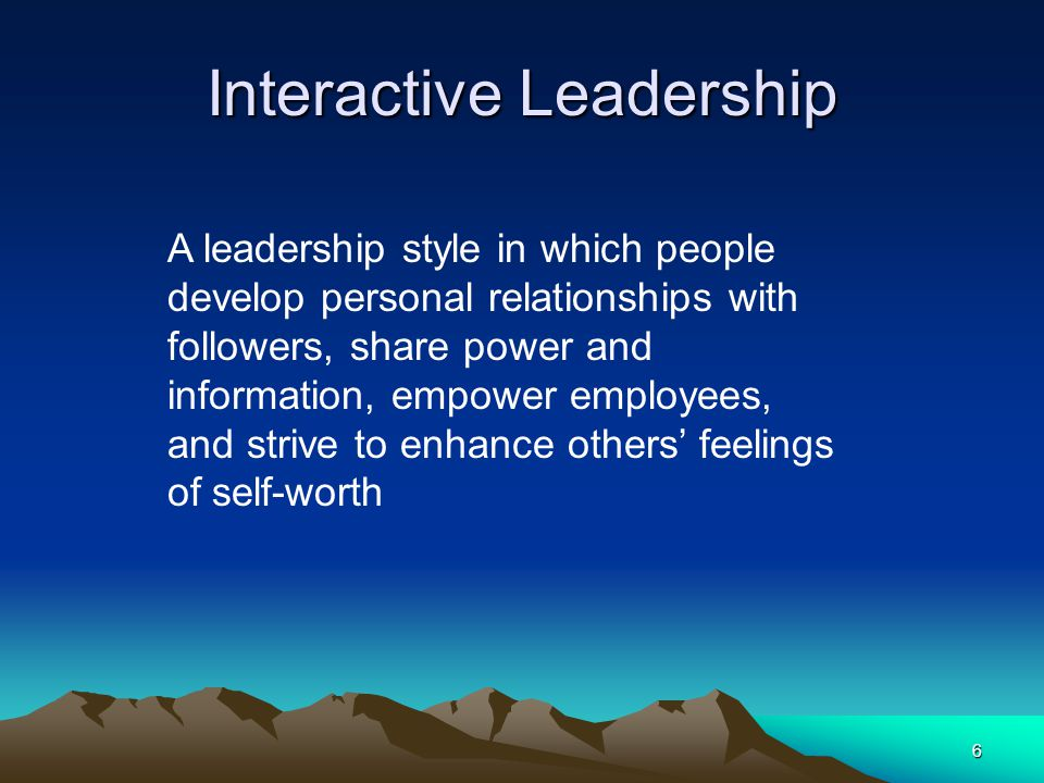 6 Interactive Leadership A leadership style in which people develop personal relationships with followers, share power and information, empower employees, and strive to enhance others' feelings of self-worth