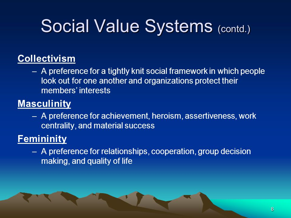 8 Social Value Systems (contd.) Collectivism –A preference for a tightly knit social framework in which people look out for one another and organizations protect their members' interests Masculinity –A preference for achievement, heroism, assertiveness, work centrality, and material success Femininity –A preference for relationships, cooperation, group decision making, and quality of life