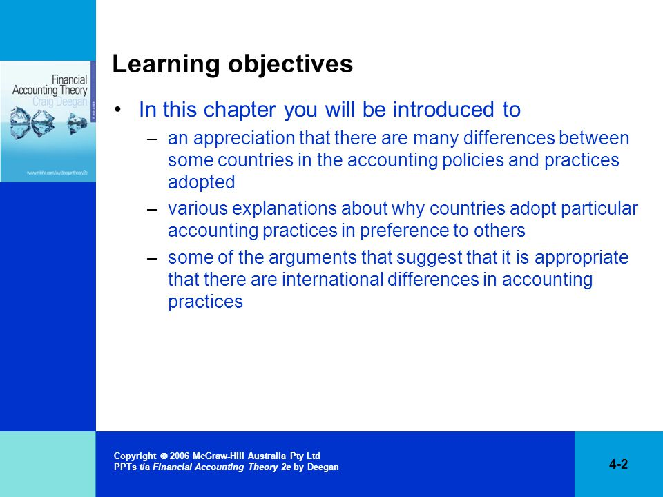 4-2 Copyright  2006 McGraw-Hill Australia Pty Ltd PPTs t/a Financial Accounting Theory 2e by Deegan Learning objectives In this chapter you will be introduced to –an appreciation that there are many differences between some countries in the accounting policies and practices adopted –various explanations about why countries adopt particular accounting practices in preference to others –some of the arguments that suggest that it is appropriate that there are international differences in accounting practices