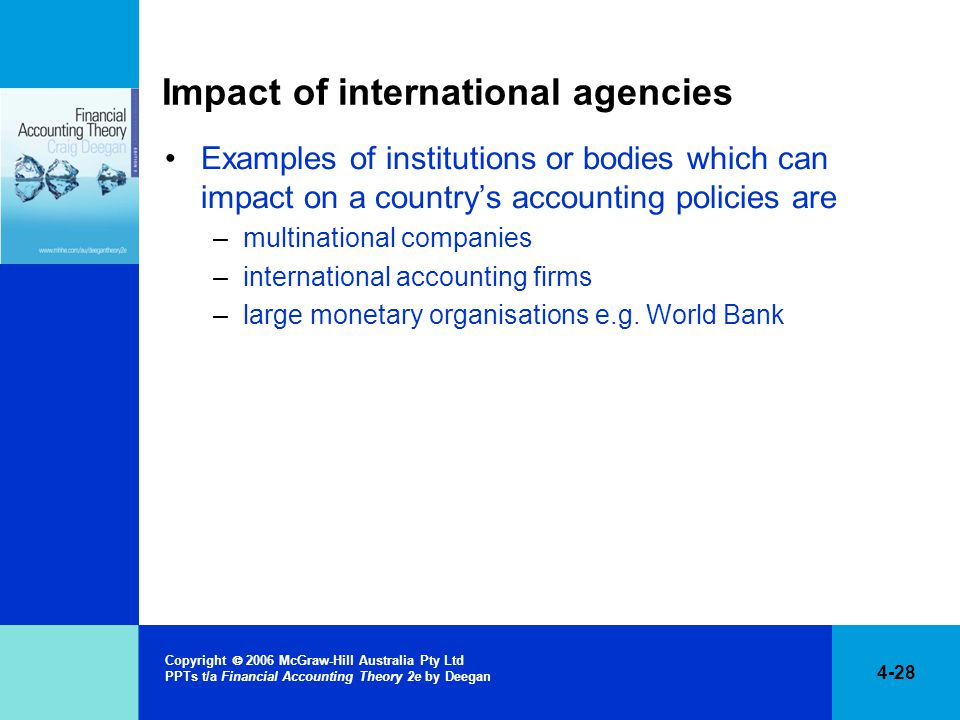 4-28 Copyright  2006 McGraw-Hill Australia Pty Ltd PPTs t/a Financial Accounting Theory 2e by Deegan Impact of international agencies Examples of institutions or bodies which can impact on a country's accounting policies are –multinational companies –international accounting firms –large monetary organisations e.g.