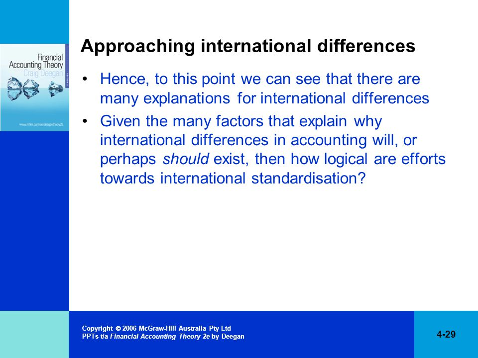 4-29 Copyright  2006 McGraw-Hill Australia Pty Ltd PPTs t/a Financial Accounting Theory 2e by Deegan Approaching international differences Hence, to this point we can see that there are many explanations for international differences Given the many factors that explain why international differences in accounting will, or perhaps should exist, then how logical are efforts towards international standardisation?