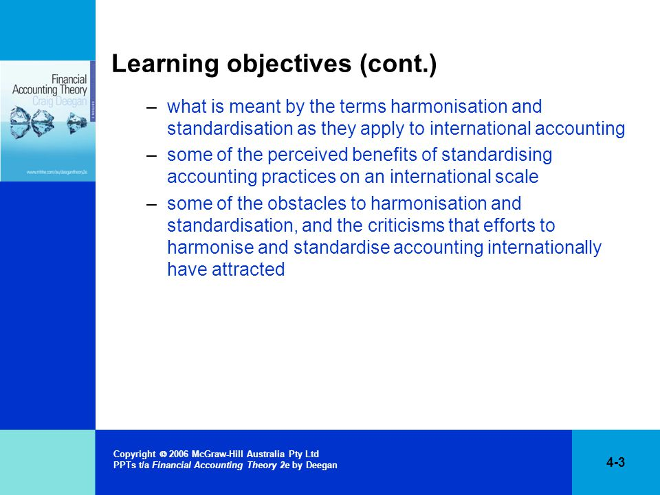 4-3 Copyright  2006 McGraw-Hill Australia Pty Ltd PPTs t/a Financial Accounting Theory 2e by Deegan Learning objectives (cont.) –what is meant by the terms harmonisation and standardisation as they apply to international accounting –some of the perceived benefits of standardising accounting practices on an international scale –some of the obstacles to harmonisation and standardisation, and the criticisms that efforts to harmonise and standardise accounting internationally have attracted