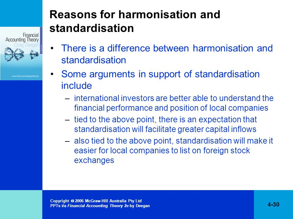 4-30 Copyright  2006 McGraw-Hill Australia Pty Ltd PPTs t/a Financial Accounting Theory 2e by Deegan Reasons for harmonisation and standardisation There is a difference between harmonisation and standardisation Some arguments in support of standardisation include –international investors are better able to understand the financial performance and position of local companies –tied to the above point, there is an expectation that standardisation will facilitate greater capital inflows –also tied to the above point, standardisation will make it easier for local companies to list on foreign stock exchanges