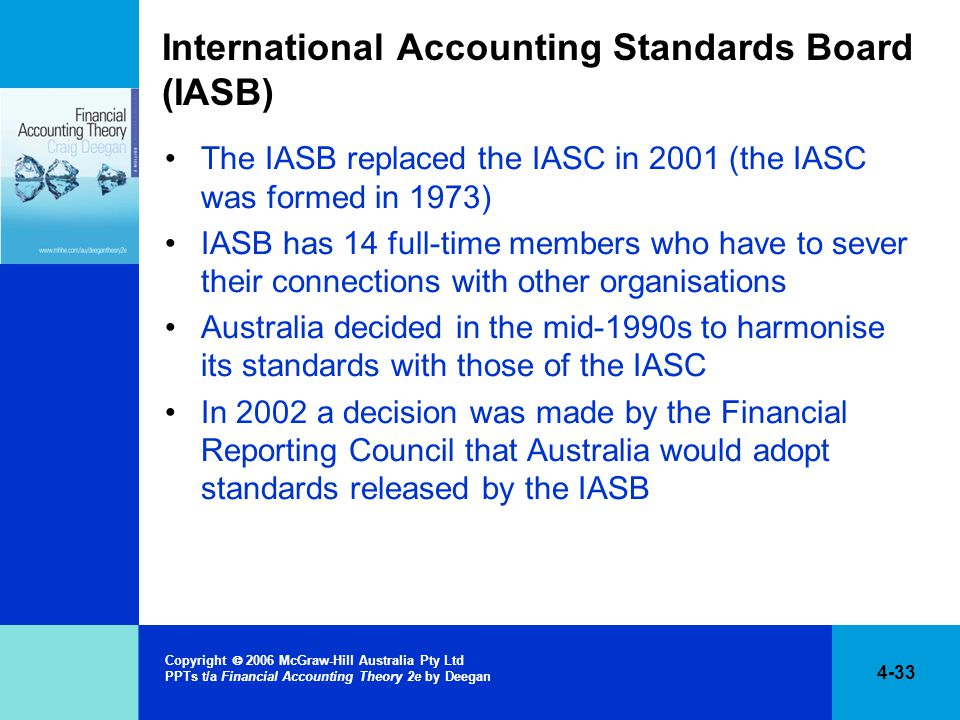 4-33 Copyright  2006 McGraw-Hill Australia Pty Ltd PPTs t/a Financial Accounting Theory 2e by Deegan International Accounting Standards Board (IASB) The IASB replaced the IASC in 2001 (the IASC was formed in 1973) IASB has 14 full-time members who have to sever their connections with other organisations Australia decided in the mid-1990s to harmonise its standards with those of the IASC In 2002 a decision was made by the Financial Reporting Council that Australia would adopt standards released by the IASB