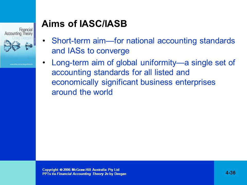 4-36 Copyright  2006 McGraw-Hill Australia Pty Ltd PPTs t/a Financial Accounting Theory 2e by Deegan Aims of IASC/IASB Short-term aim—for national accounting standards and IASs to converge Long-term aim of global uniformity—a single set of accounting standards for all listed and economically significant business enterprises around the world