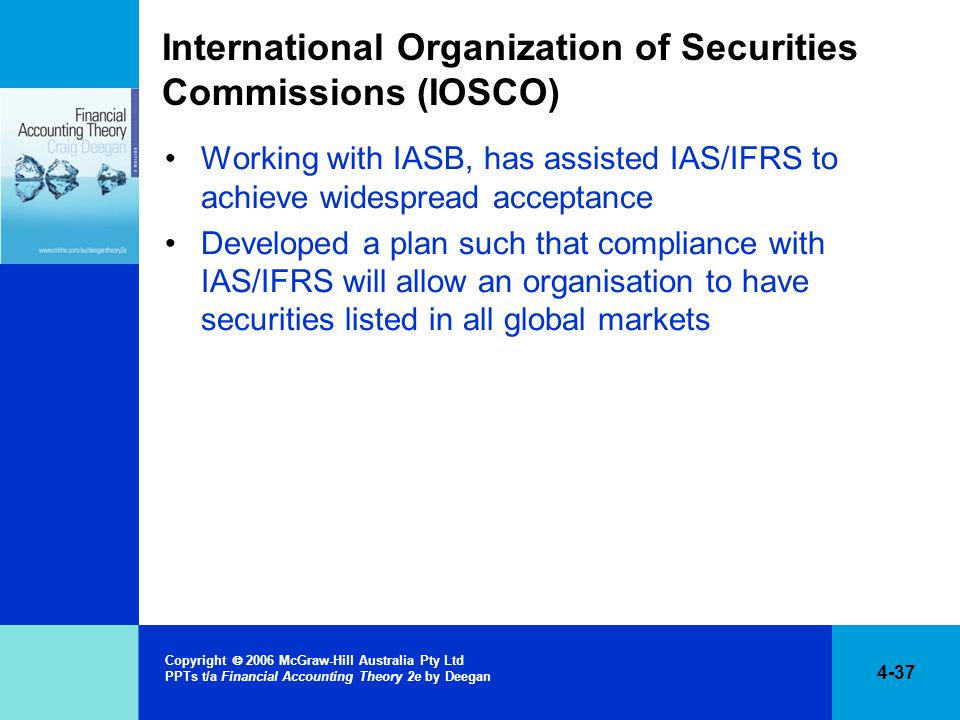 4-37 Copyright  2006 McGraw-Hill Australia Pty Ltd PPTs t/a Financial Accounting Theory 2e by Deegan International Organization of Securities Commissions (IOSCO) Working with IASB, has assisted IAS/IFRS to achieve widespread acceptance Developed a plan such that compliance with IAS/IFRS will allow an organisation to have securities listed in all global markets