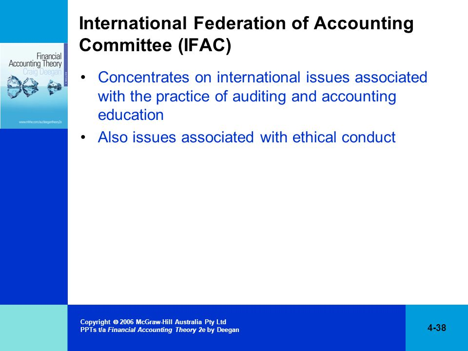 4-38 Copyright  2006 McGraw-Hill Australia Pty Ltd PPTs t/a Financial Accounting Theory 2e by Deegan International Federation of Accounting Committee (IFAC) Concentrates on international issues associated with the practice of auditing and accounting education Also issues associated with ethical conduct
