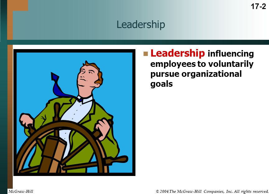 Leadership Leadership influencing employees to voluntarily pursue organizational goals 17-2 McGraw-Hill © 2004 The McGraw-Hill Companies, Inc. All rig