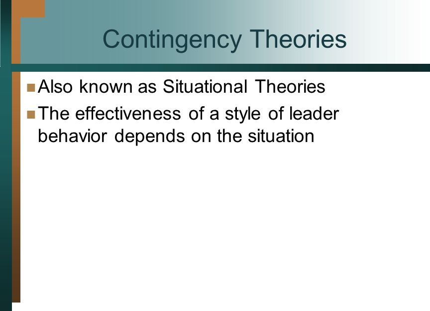 Contingency Theories Also known as Situational Theories The effectiveness of a style of leader behavior depends on the situation