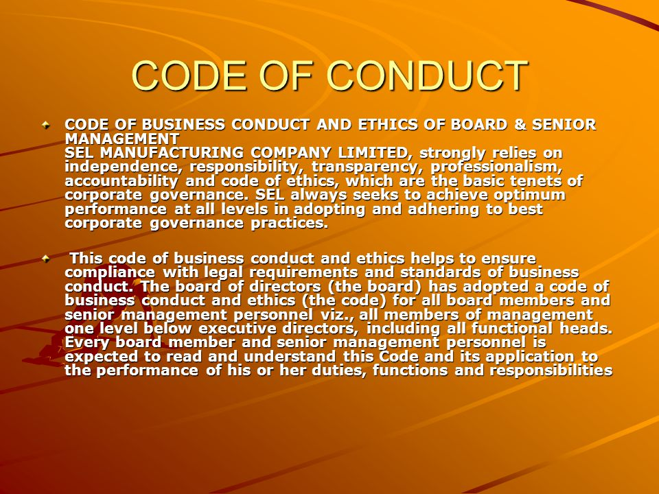 CODE OF CONDUCT CODE OF BUSINESS CONDUCT AND ETHICS OF BOARD & SENIOR MANAGEMENT SEL MANUFACTURING COMPANY LIMITED, strongly relies on independence, responsibility, transparency, professionalism, accountability and code of ethics, which are the basic tenets of corporate governance.
