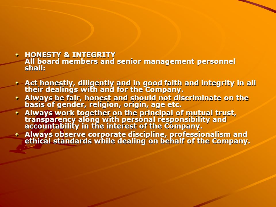 HONESTY & INTEGRITY All board members and senior management personnel shall: Act honestly, diligently and in good faith and integrity in all their dealings with and for the Company.