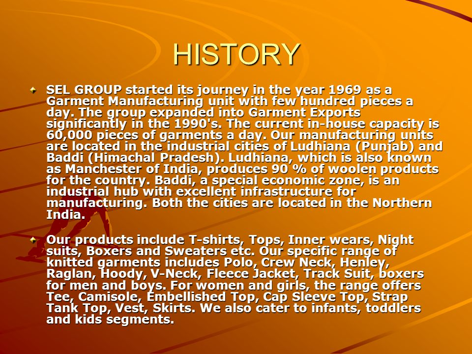 HISTORY SEL GROUP started its journey in the year 1969 as a Garment Manufacturing unit with few hundred pieces a day.