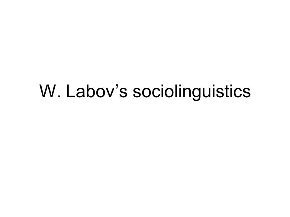 2 William Labov b 1927, Rutherford NJ originally an industrial chemist got interested in linguistics, studied for MA (1963) and PhD (1964) at Columbia University, studying varieties of English in New York City innovative and influential methodology later (1971) professor at U Penn