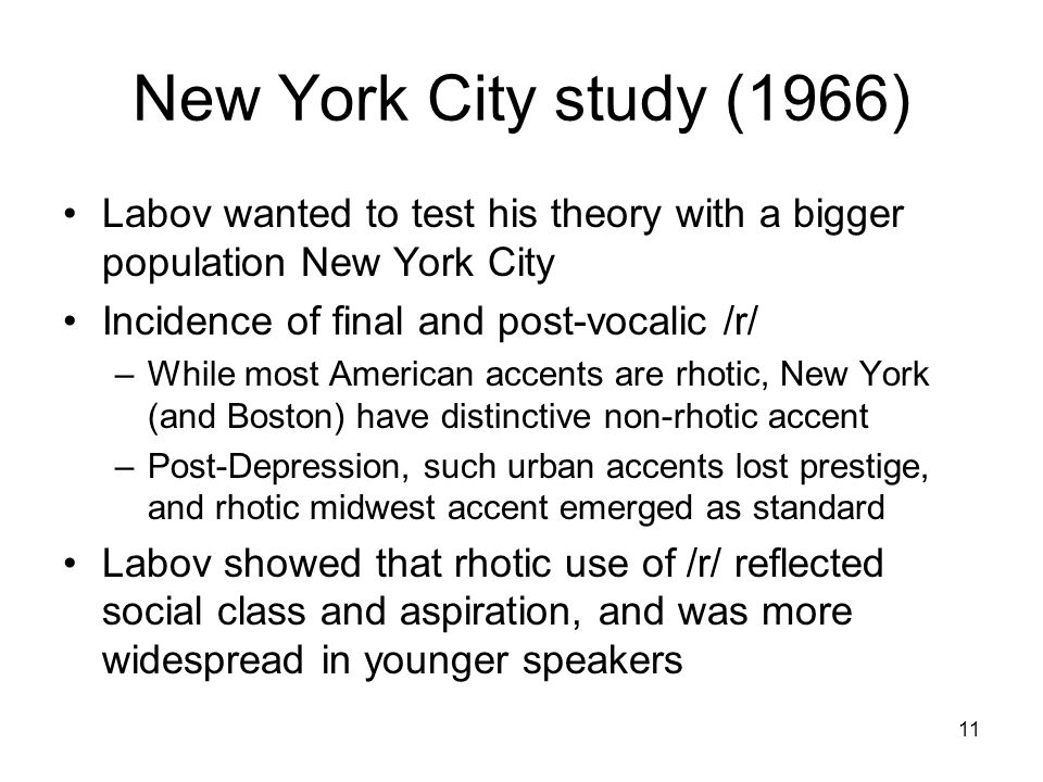 11 New York City study (1966) Labov wanted to test his theory with a bigger population New York City Incidence of final and post-vocalic /r/ –While most American accents are rhotic, New York (and Boston) have distinctive non-rhotic accent –Post-Depression, such urban accents lost prestige, and rhotic midwest accent emerged as standard Labov showed that rhotic use of /r/ reflected social class and aspiration, and was more widespread in younger speakers