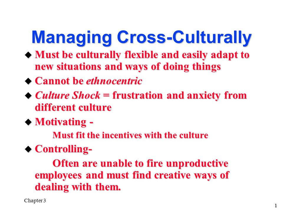 1 Chapter 3 Managing Cross-Culturally u Must be culturally flexible and easily adapt to new situations and ways of doing things u Cannot be ethnocentric u Culture Shock = frustration and anxiety from different culture u Motivating - Must fit the incentives with the culture Must fit the incentives with the culture u Controlling- Often are unable to fire unproductive employees and must find creative ways of dealing with them.