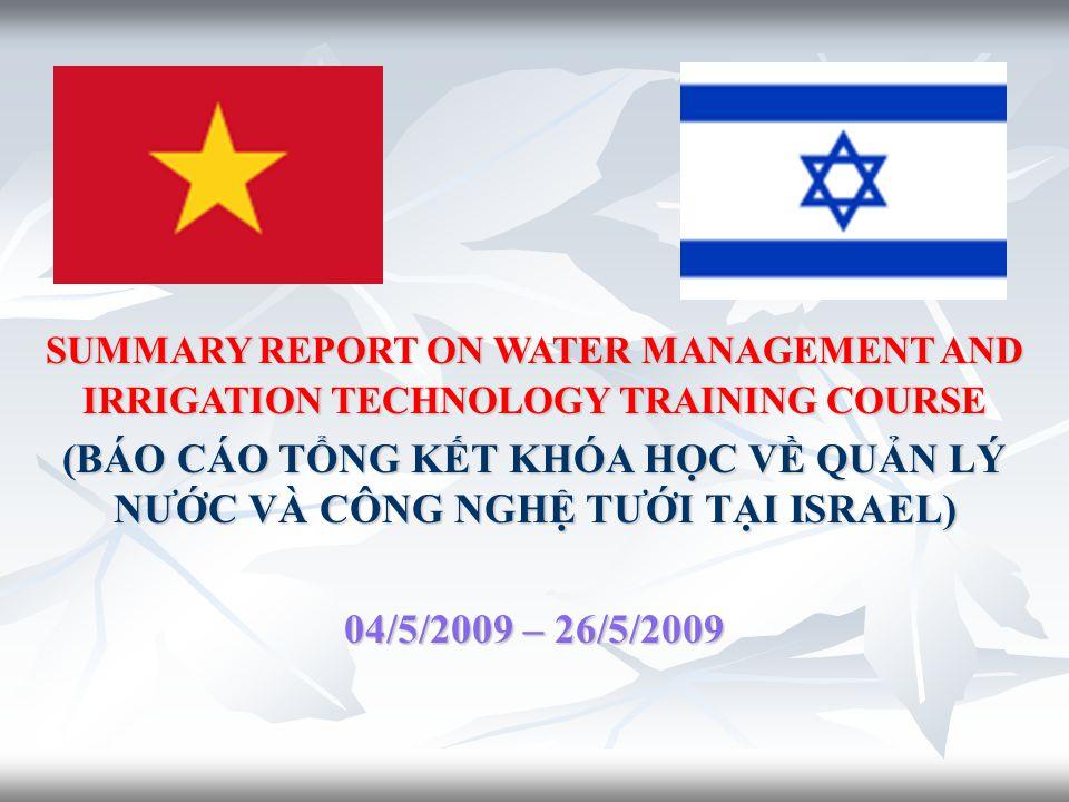 SUMMARY REPORT ON WATER MANAGEMENT AND IRRIGATION TECHNOLOGY TRAINING COURSE (BÁO CÁO TỔNG KẾT KHÓA HỌC VỀ QUẢN LÝ NƯỚC VÀ CÔNG NGHỆ TƯỚI TẠI ISRAEL) 04/5/2009 – 26/5/2009
